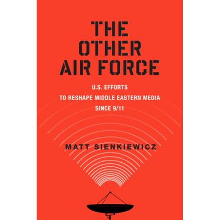 The Other Air Force  U S  Efforts To Reshape Middle Eastern Media Since 9 11