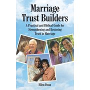Marriage Trust Builders : A Practical and Biblical Guide for Strengthening and Restoring Trust in Marriage