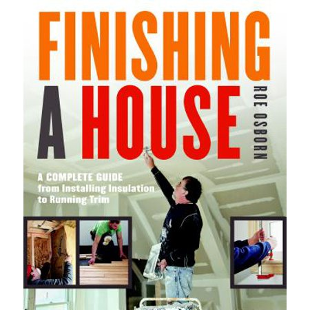 Finishing a House : A Complete Guide from Installing Insulation to Running Trim