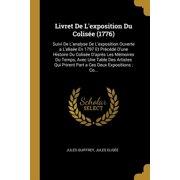 Livret de l'Exposition Du Colis?e (1776): Suivi de l'Analyse de l'Exposition Ouverte a l'Elis?e En 1797 Et Pr?c?d? d'Une Histoire Du Colis?e d'Apr?s L Paperback
