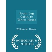 From Log Cabin to White House - Scholar's Choice Edition