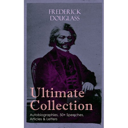 FREDERICK DOUGLASS Ultimate Collection: Autobiographies, 50+ Speeches, Articles & Letters -
