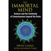 The Immortal Mind : Science and the Continuity of Consciousness beyond the Brain