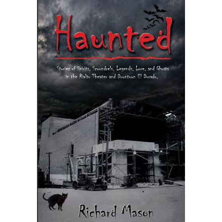 Haunted : Stories of Spirits, Scoundrels, Legends, Lore and Ghosts in the Rialto Theater and Downtown El Dorado