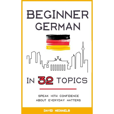 Beginner German in 32 Topics: Speak with Confidence About Everyday Matters. - (Best Table Topics Ever)
