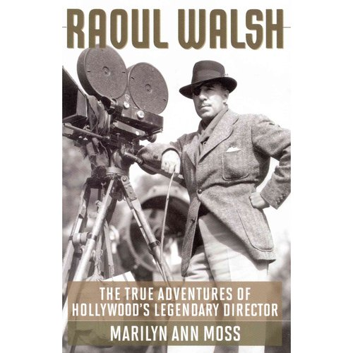 Raoul Walsh: The True Adventures of Hollywood's Legendary Director