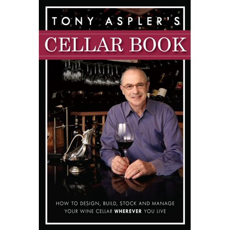 Tony Aspler's Cellar Book : How to Design, Build, Stock and Manage Your Wine Cellar Wherever You Live