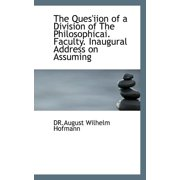 The Ques'iion of a Division of the Philosophicai. Faculty. Inaugural Address on Assuming