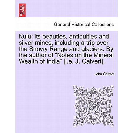 Note Range - Kulu : Its Beauties, Antiquities and Silver Mines, Including a Trip Over the Snowy Range and Glaciers. by the Author of Notes on the Mineral Wealth of India [I.E. J. Calvert].