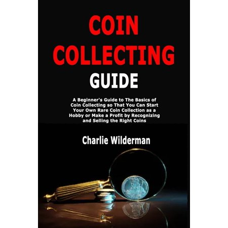 Coin Collecting Guide: A Beginner's Guide to The Basics of Coin Collecting so That You Can Start Your Own Rare Coin Collection as a Hobby or Make a Profit by Recognizing and Selling the Right Coins (P ()