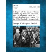 A Digest of the Laws of Texas : Containing the Laws in Force, and the Repealed Laws on Which Rights Rest, from 1754 to 1875, Carefully Annotated.