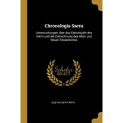 Chronologia Sacra: Untersuchungen �ber Das Geburtsjahr Des Herrn Und Die Zeitrechnung Des Alten Und Neuen Testamentes Paperback
