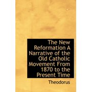 The New Reformation a Narrative of the Old Catholic Movement from 1870 to the Present Time