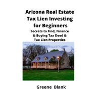 Arizona Real Estate Tax Lien Investing for Beginners: Secrets to Find, Finance & Buying Tax Deed & Tax Lien Properties (Paperback)
