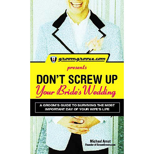 Groomgroove.com Presents Don't Screw Up Your Bride's Wedding: A Groom's Guide to Surviving the Most Important Day of Your Wife's Life