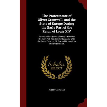 The Protectorate of Oliver Cromwell, and the State of Europe During the Early Part of the Reign of Louis XIV : Illustrated in a Series of Letters Between Dr. John Pell, Resident Ambassador with the Swiss Cantons, Sir Samuel Morland, Sir William Lockhart, (Parasol Protectorate Series)