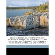 John Checkley; Or, the Evolution of Religious Tolerance in Massachusetts Bay. Including Mr. Checkley's Controversial Writings; His Letters and Other Papers .. Volume 1