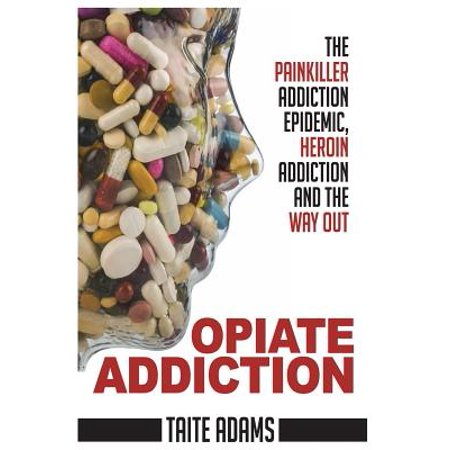 Opiate Addiction - The Painkiller Addiction Epidemic, Heroin Addiction and the Way