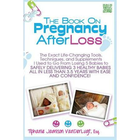 Le livre sur la grossesse après la perte: Les outils de changement de vie exactes, techniques et suppléments je me rendais de perdre 5 bébés à offrir en toute sécurité 3 bébés en bonne santé tout en moins de 3.
