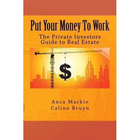 Put Your Money To Work  The Private Investors Guide To Real Estate