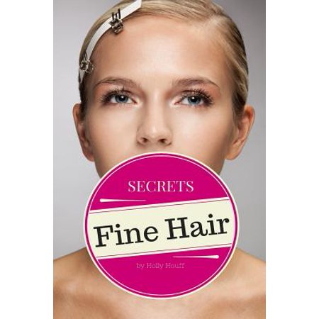 Fine Hair Secrets : The Top Tools, Best Hairstyles, and Premier Strategies for Awesome Hair (and an Even Better