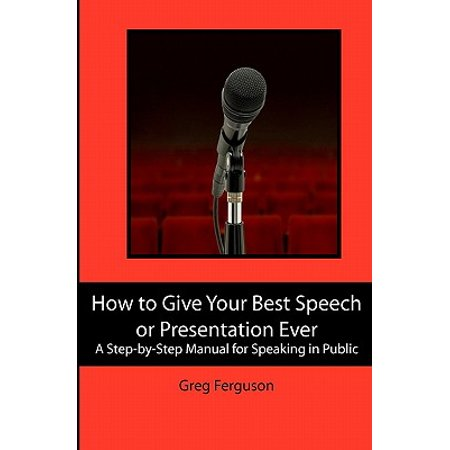 How to Give Your Best Speech or Presentation Ever : A Step-By-Step Manual for Speaking in (Best Speeches Ever In English)