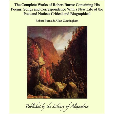 The Complete Works of Robert Burns: Containing His Poems, Songs and Correspondence With a New Life of the Poet and Notices Critical and Biographical - -