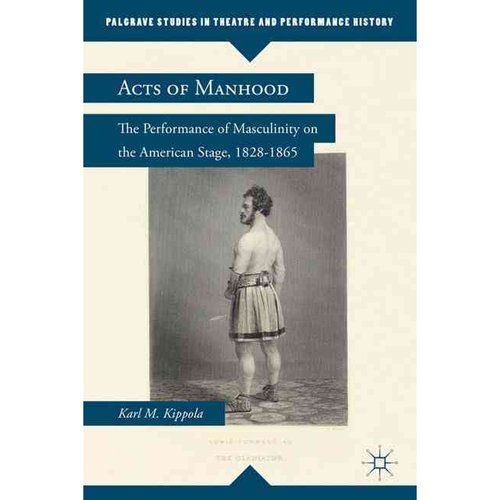 Acts of Manhood: The Performance of Masculinity on the American Stage, 1828-1865
