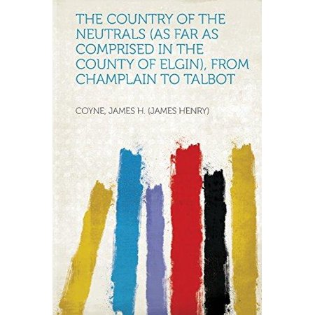 The Country Of The Neutrals  As Far As Comprised In The County Of Elgin   From Champlain To Talbot