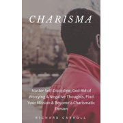 Charisma: Master Self-Discipline, Ged Rid of Worrying & Negative Thoughts, Find Your Mission & Become a Charismatic Person - eBook