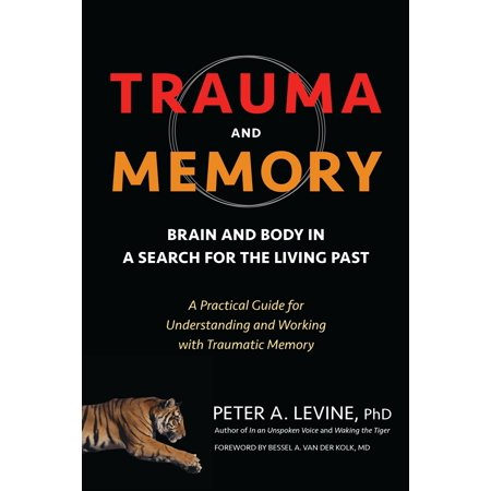 Trauma and Memory : Brain and Body in a Search for the Living Past: A Practical Guide for Understanding and Working with Traumatic Memory ()