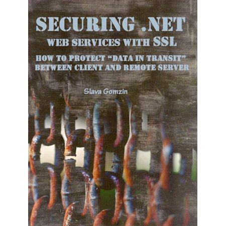 "Securing .NET Web Services with SSL: How to Protect ""Data in Transit"" between Client and Remote Server - (Unable To Connect To Remote Server Web Service)"