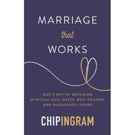 Marriage That Works : God's Way of Becoming Spiritual Soul Mates, Best Friends, and Passionate