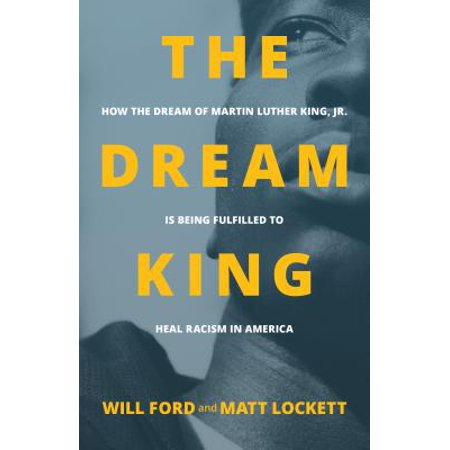The Dream King : How the Dream of Martin Luther King, Jr. Is Being Fulfilled to Heal Racism in (The Last Speech Of Martin Luther King Jr)