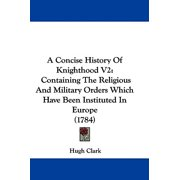 A Concise History of Knighthood V2 : Containing the Religious and Military Orders Which Have Been Instituted in Europe (1784)