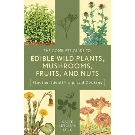 The Complete Guide to Edible Wild Plants, Mushrooms, Fruits, and Nuts : Finding, Identifying, and Cooking