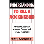 Understanding to Kill a Mockingbird : A Student Casebook to Issues, Sources, and Historic Documents