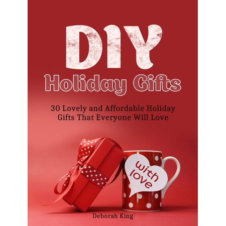 DIY Holiday Gifts: 30 Lovely and Affordable Holiday Gifts That Everyone Will Love -