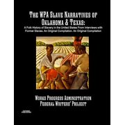 The Wpa Slave Narratives of Oklahoma & Texas : A Folk History of Slavery in the United States from Interviews with Former Slaves. an Original Compilation.