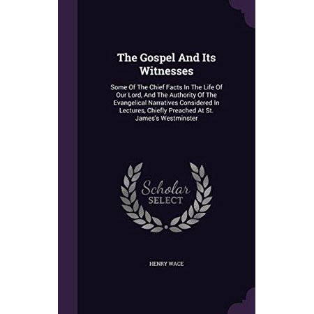 The Gospel and Its Witnesses: Some of the Chief Facts in the Life of Our Lord, and the Authority of the Evangelical Narratives Considered in Lecture - image 1 of 1