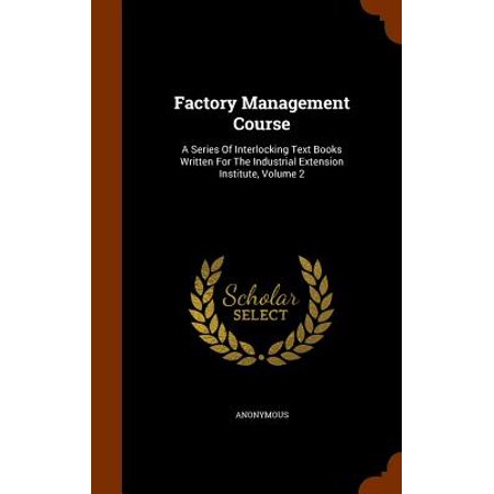 Factory Management Course : A Series of Interlocking Text Books Written for the Industrial Extension Institute, Volume
