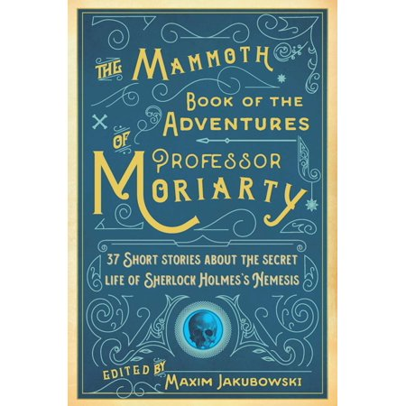 The Mammoth Book of the Adventures of Professor Moriarty : 37 Short Stories about the Secret Life of Sherlock Holmes?s