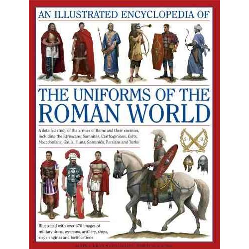An Illustrated Encyclopedia of the Uniforms of the Roman World: A Detailed Study of the Armies of Rome and Their Enemies, Including the Etruscans, Samnites, Carthaginians, Celts, Macedonians, Gauls, Huns, Sassaids,