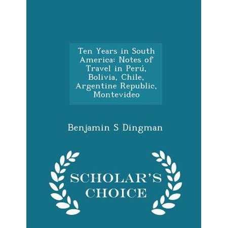 Ten Years in South America: Notes of Travel in Peru, Bolivia, Chile, Argentine Republic, Montevideo - Scholar's Choice Edition