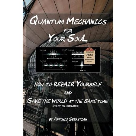 Quantum Mechanics for Your Soul : How to Repair Yourself and Save the World at the Same