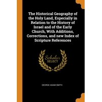 The Historical Geography of the Holy Land, Especially in Relation to the History of Israel and of the Early Church, with Additions, Corrections, and New Index of Scripture References