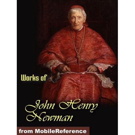 Works of John Henry Newman: Apologia Pro Vita Sua, Loss and Gain, The Idea of a University Defined and Illustrated, Callista (Mobi Collected Works) - (John Henry Newman The Idea Of A University)