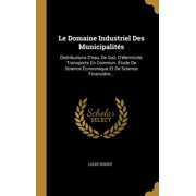 Le Domaine Industriel Des Municipalit�s : Distributions d'Eau, de Gaz, d'�lectricit�, Transports En Commun. �tude de Science �cnonmique Et de Science Financi�re...