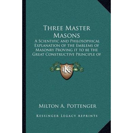 Three Master Masons : A Scientific and Philosophical Explanation of the Emblems of Masonry Proving It to Be the Great Constructive Principle of the