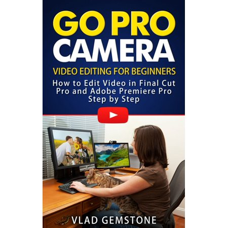Go Pro Camera: Video editing for Beginners: How to Edit Video in Final Cut Pro and Adobe Premiere Pro Step by Step - (Best Computer For Photography Editing)